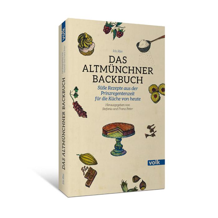 Das Altmünchner Backbuch. Süße Rezepte aus der Prinzregentenzeit für die Küche von heute