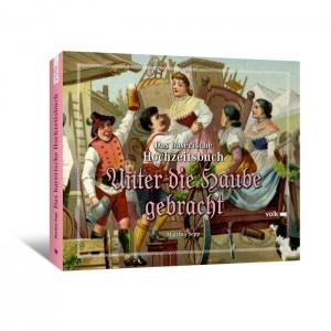 Unter die Haube gebracht. Das bayerische Hochzeitsbuch