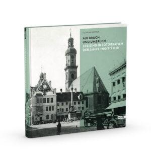 Aufbruch und Umbruch. Freising in Fotografien der Jahre 1900 bis 1920