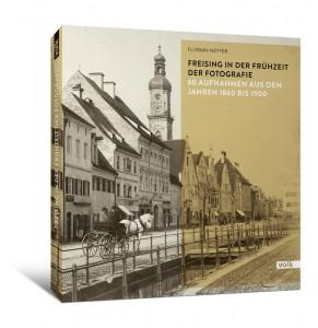Florian NotterFreising in der Frühzeit der Fotografie. 60 Aufnahmen aus den Jahren 1860 bis 1900