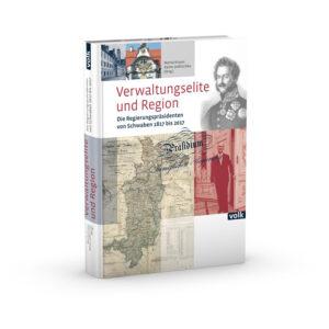 Verwaltungselite und Region. Die Regierungspräsidenten von Schwaben 1817 bis 2017